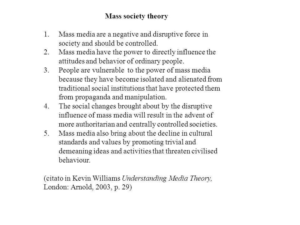 Mass society theory 1.Mass media are a negative and disruptive force in society and should be controlled.