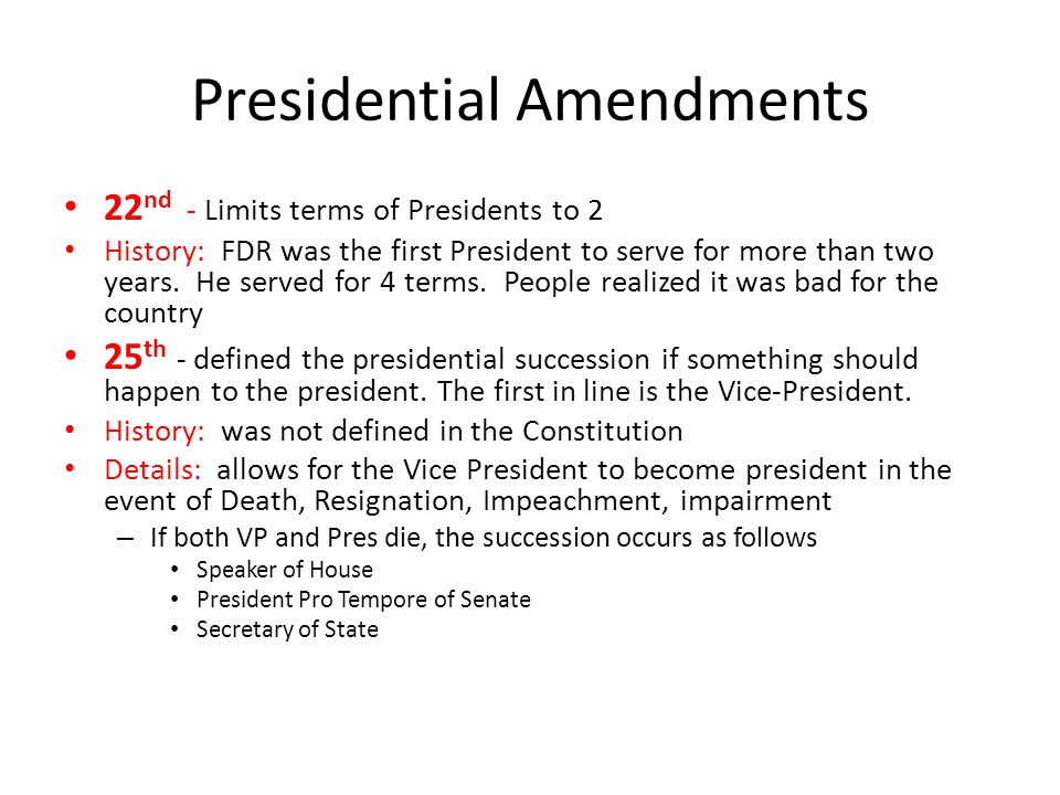 Presidential Amendments 22 nd - Limits terms of Presidents to 2 History: FDR was the first President to serve for more than two years. He served for 4