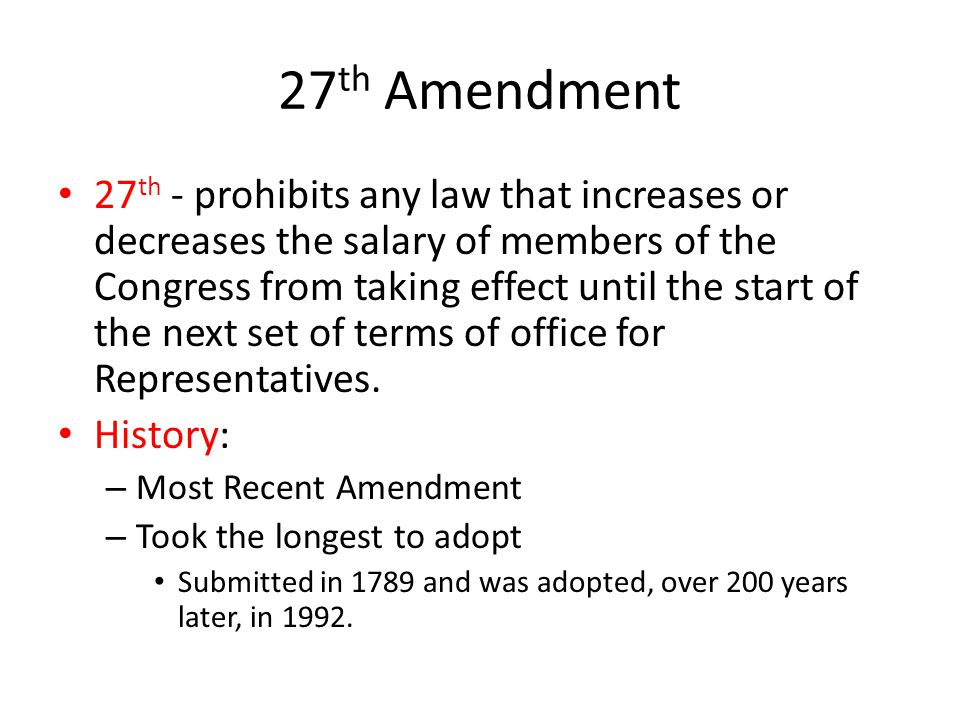 27 th Amendment 27 th - prohibits any law that increases or decreases the salary of members of the Congress from taking effect until the start of the