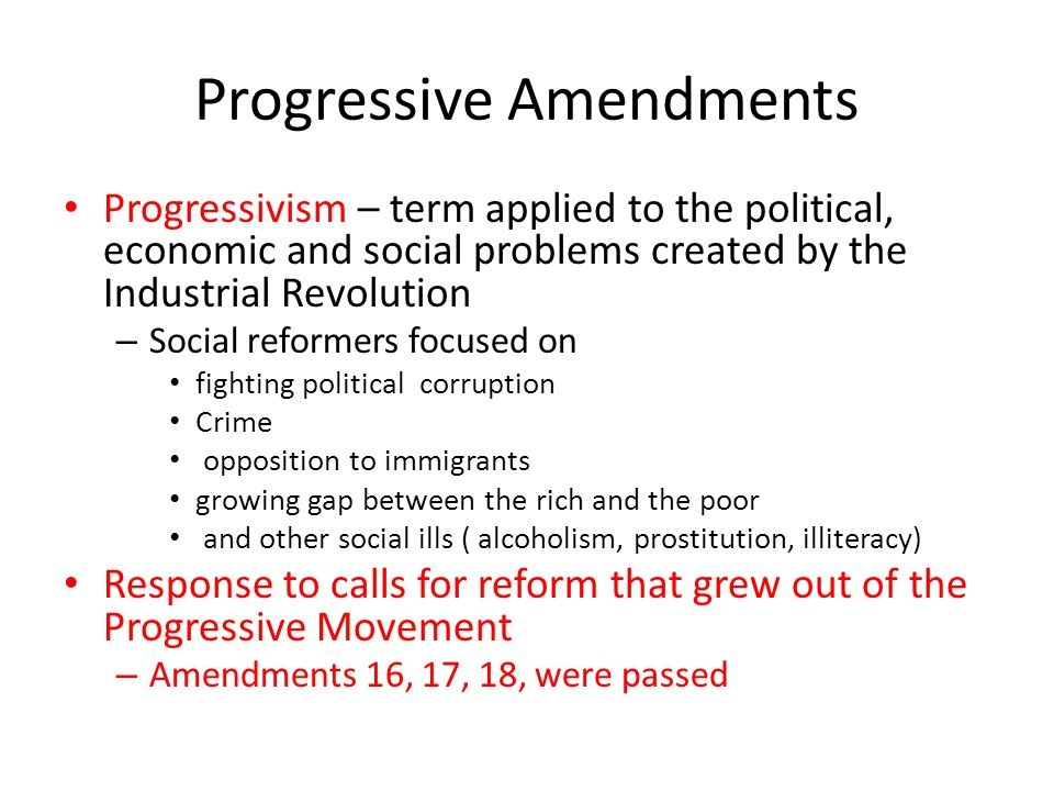 Progressive Amendments 16 th - Gave the federal government the power to collect a graduated income tax (pay based on income) – Meant to help alleviate growing gap between the rich and the poor 17 th – Direct Election of Senators by the people – Eliminated corruption of political machines in State Legislatures who previously appointed Senators 18 th – Prohibition – illegal to sell, manufacture or transport alcohol – Came out of the temperance movement – blaming alcohol for societies ills