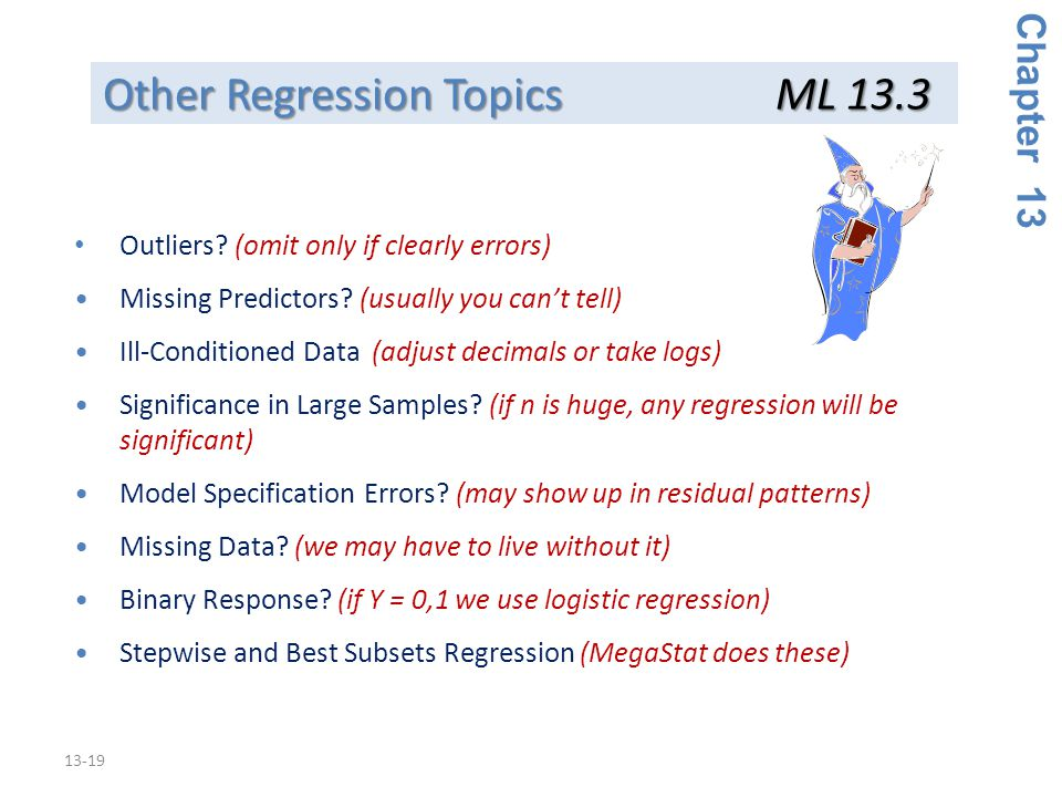 13-19 Other Regression Topics ML 13.3 Chapter 13 Outliers? (omit only if clearly errors) Missing Predictors? (usually you can't tell) Ill-Conditioned