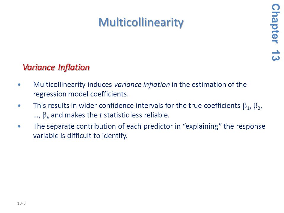 13-3 Chapter 13 Variance Inflation Variance Inflation Multicollinearity induces variance inflation in the estimation of the regression model coefficie