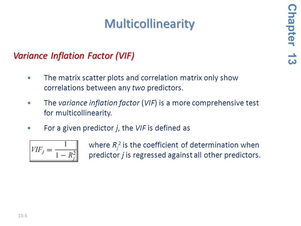 13-5 Variance Inflation Factor (VIF) Variance Inflation Factor (VIF) The matrix scatter plots and correlation matrix only show correlations between any two predictors.The matrix scatter plots and correlation matrix only show correlations between any two predictors.