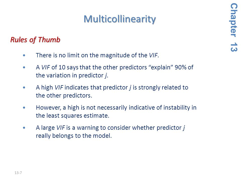 13-7 Rules of Thumb Rules of Thumb There is no limit on the magnitude of the VIF.There is no limit on the magnitude of the VIF.