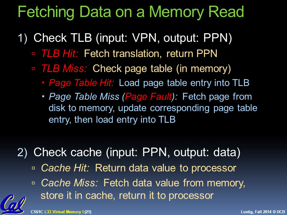 CS61C L33 Virtual Memory I (21) Lustig, Fall 2014 © UCB 1) Check TLB (input: VPN, output: PPN)  TLB Hit: Fetch translation, return PPN  TLB Miss: Check page table (in memory)  Page Table Hit: Load page table entry into TLB  Page Table Miss (Page Fault): Fetch page from disk to memory, update corresponding page table entry, then load entry into TLB 2) Check cache (input: PPN, output: data)  Cache Hit: Return data value to processor  Cache Miss: Fetch data value from memory, store it in cache, return it to processor 21 Fetching Data on a Memory Read