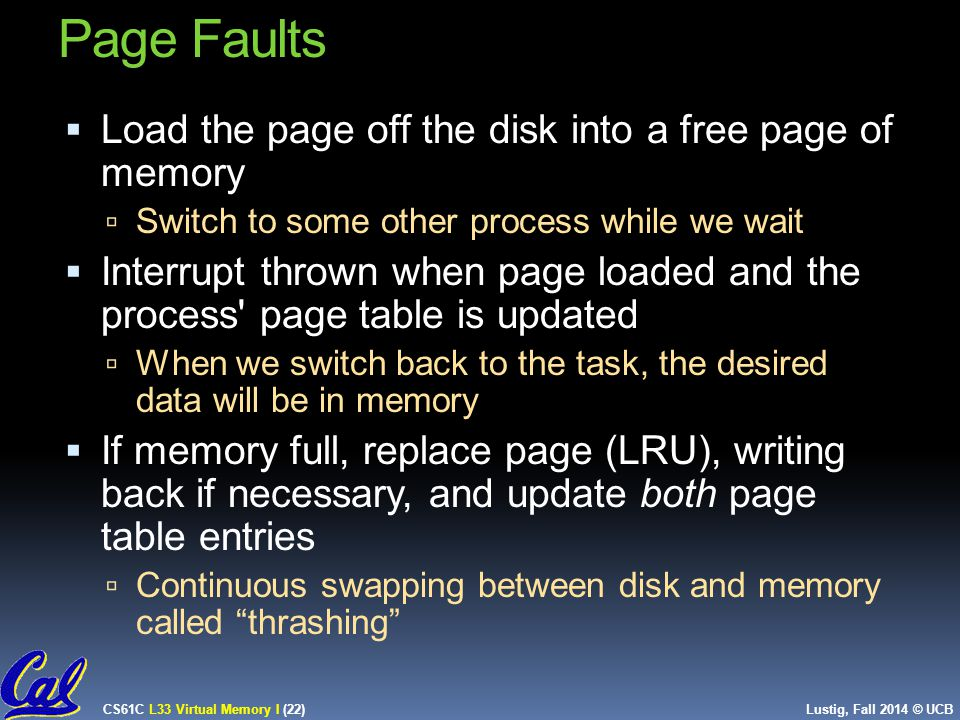 CS61C L33 Virtual Memory I (22) Lustig, Fall 2014 © UCB Page Faults  Load the page off the disk into a free page of memory  Switch to some other process while we wait  Interrupt thrown when page loaded and the process page table is updated  When we switch back to the task, the desired data will be in memory  If memory full, replace page (LRU), writing back if necessary, and update both page table entries  Continuous swapping between disk and memory called thrashing 22