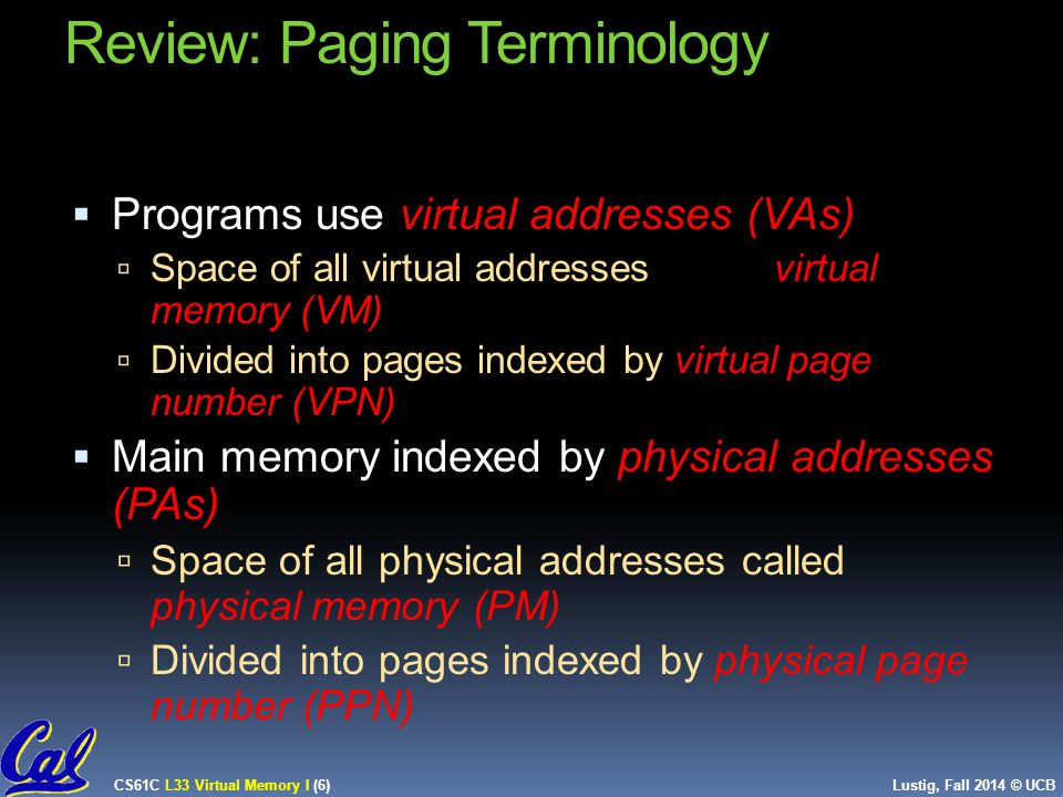 CS61C L33 Virtual Memory I (6) Lustig, Fall 2014 © UCB Review: Paging Terminology  Programs use virtual addresses (VAs)  Space of all virtual addresses called virtual memory (VM)  Divided into pages indexed by virtual page number (VPN)  Main memory indexed by physical addresses (PAs)  Space of all physical addresses called physical memory (PM)  Divided into pages indexed by physical page number (PPN) 6