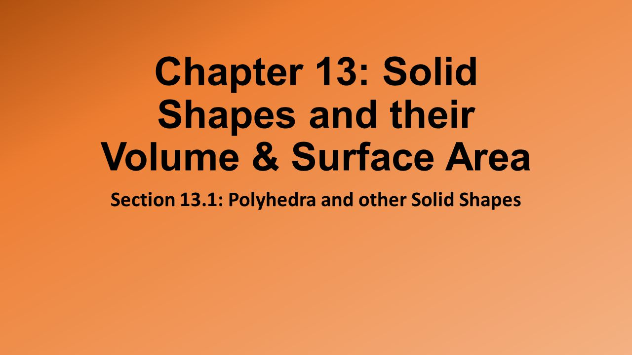 Chapter 13: Solid Shapes and their Volume & Surface Area Section 13.1: Polyhedra and other Solid Shapes