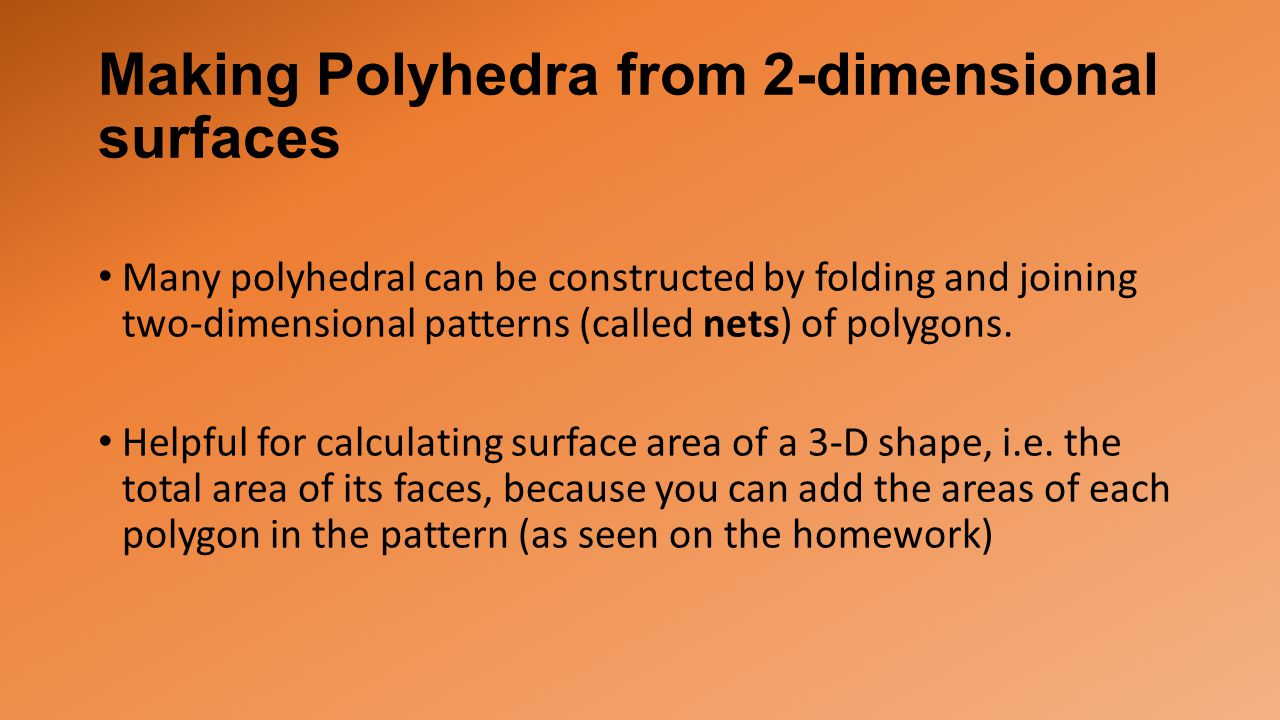 Making Polyhedra from 2-dimensional surfaces Many polyhedral can be constructed by folding and joining two-dimensional patterns (called nets) of polygons.