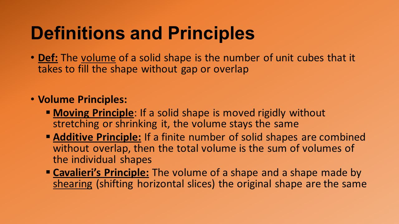 Definitions and Principles Def: The volume of a solid shape is the number of unit cubes that it takes to fill the shape without gap or overlap Volume Principles:  Moving Principle: If a solid shape is moved rigidly without stretching or shrinking it, the volume stays the same  Additive Principle: If a finite number of solid shapes are combined without overlap, then the total volume is the sum of volumes of the individual shapes  Cavalieri's Principle: The volume of a shape and a shape made by shearing (shifting horizontal slices) the original shape are the same