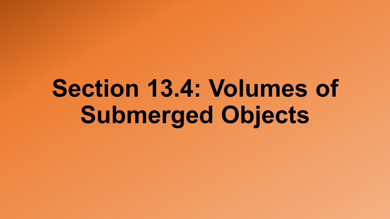 Section 13.4: Volumes of Submerged Objects