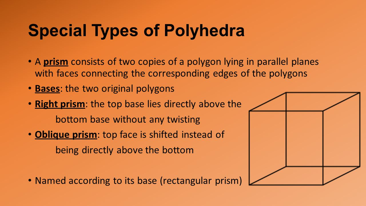 Special Types of Polyhedra A prism consists of two copies of a polygon lying in parallel planes with faces connecting the corresponding edges of the polygons Bases: the two original polygons Right prism: the top base lies directly above the bottom base without any twisting Oblique prism: top face is shifted instead of being directly above the bottom Named according to its base (rectangular prism)