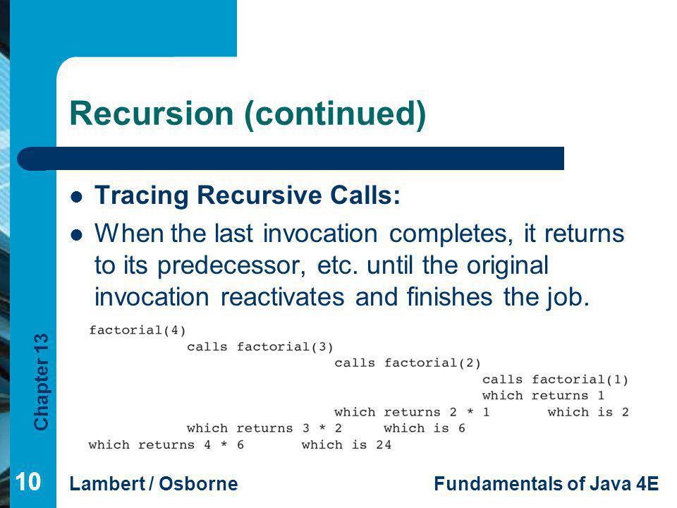Chapter 13 Lambert / OsborneFundamentals of Java 4E 10 Recursion (continued) Tracing Recursive Calls: When the last invocation completes, it returns t