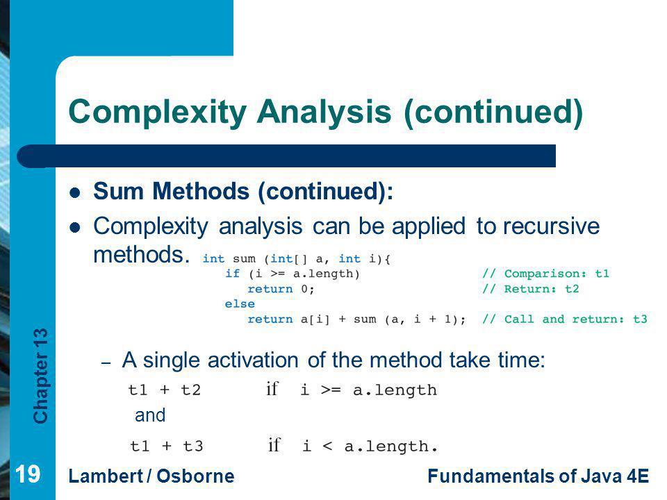 Chapter 13 Lambert / OsborneFundamentals of Java 4E 19 Complexity Analysis (continued) Sum Methods (continued): Complexity analysis can be applied to