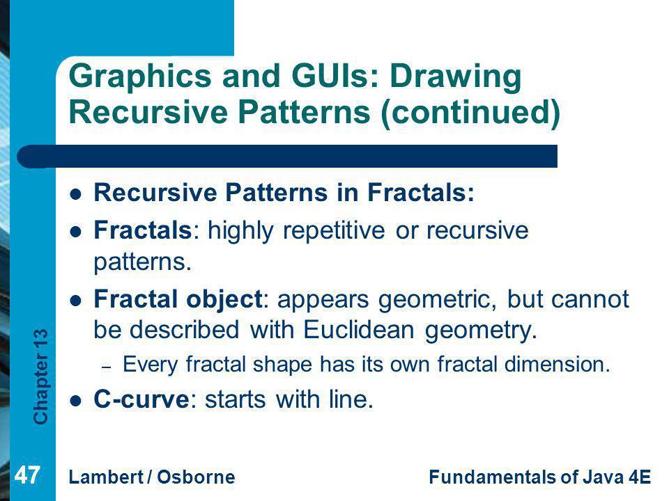 Chapter 13 Lambert / OsborneFundamentals of Java 4E 47 Graphics and GUIs: Drawing Recursive Patterns (continued) Recursive Patterns in Fractals: Fract