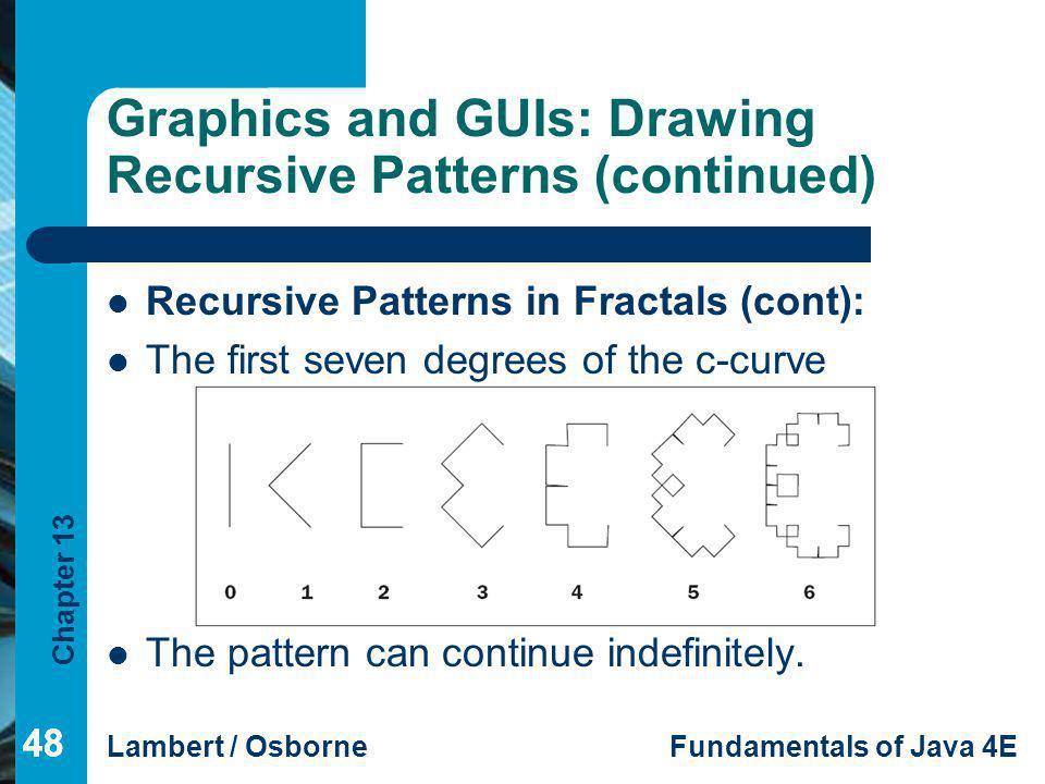 Chapter 13 Lambert / OsborneFundamentals of Java 4E 48 Graphics and GUIs: Drawing Recursive Patterns (continued) Recursive Patterns in Fractals (cont)