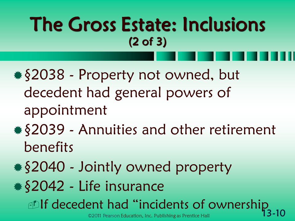 13-10 The Gross Estate: Inclusions (2 of 3)  §2038 - Property not owned, but decedent had general powers of appointment  §2039 - Annuities and other retirement benefits  §2040 - Jointly owned property  §2042 - Life insurance  If decedent had incidents of ownership ©2011 Pearson Education, Inc.