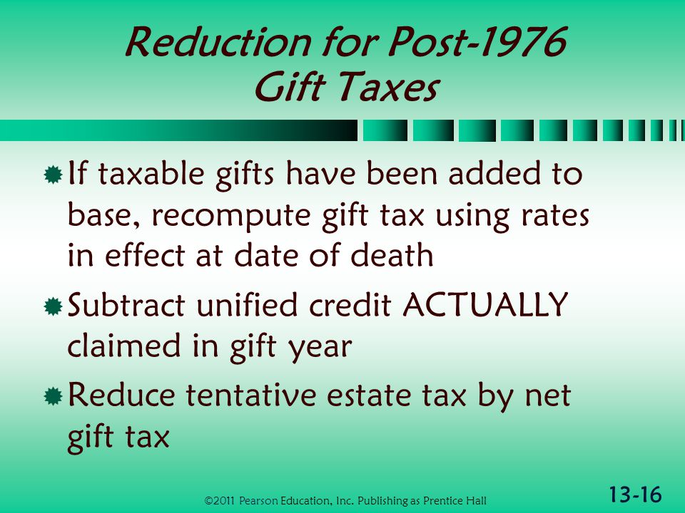 13-16 Reduction for Post-1976 Gift Taxes  If taxable gifts have been added to base, recompute gift tax using rates in effect at date of death  Subtract unified credit ACTUALLY claimed in gift year  Reduce tentative estate tax by net gift tax ©2011 Pearson Education, Inc.