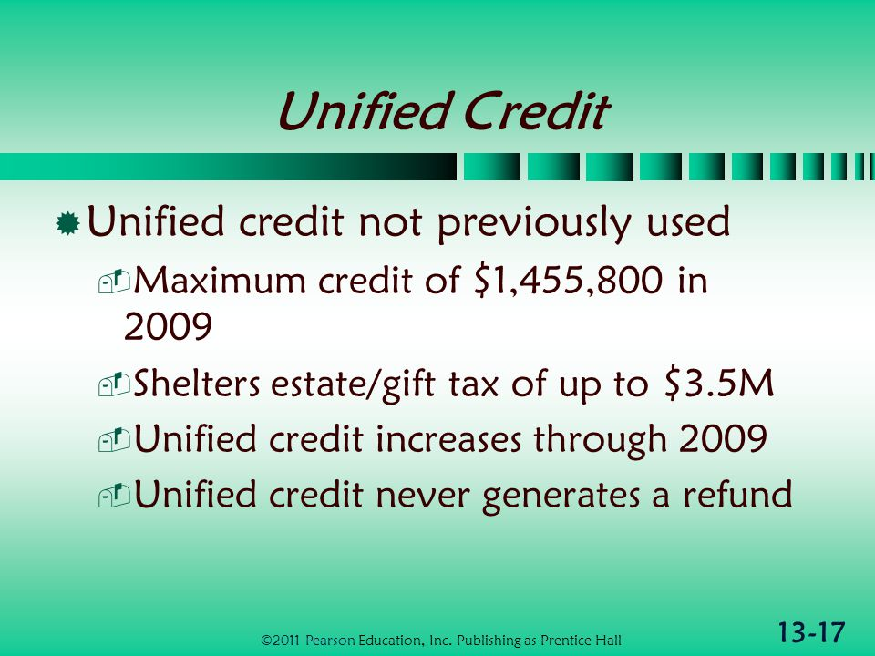 13-17 Unified Credit  Unified credit not previously used  Maximum credit of $1,455,800 in 2009  Shelters estate/gift tax of up to $3.5M  Unified credit increases through 2009  Unified credit never generates a refund ©2011 Pearson Education, Inc.