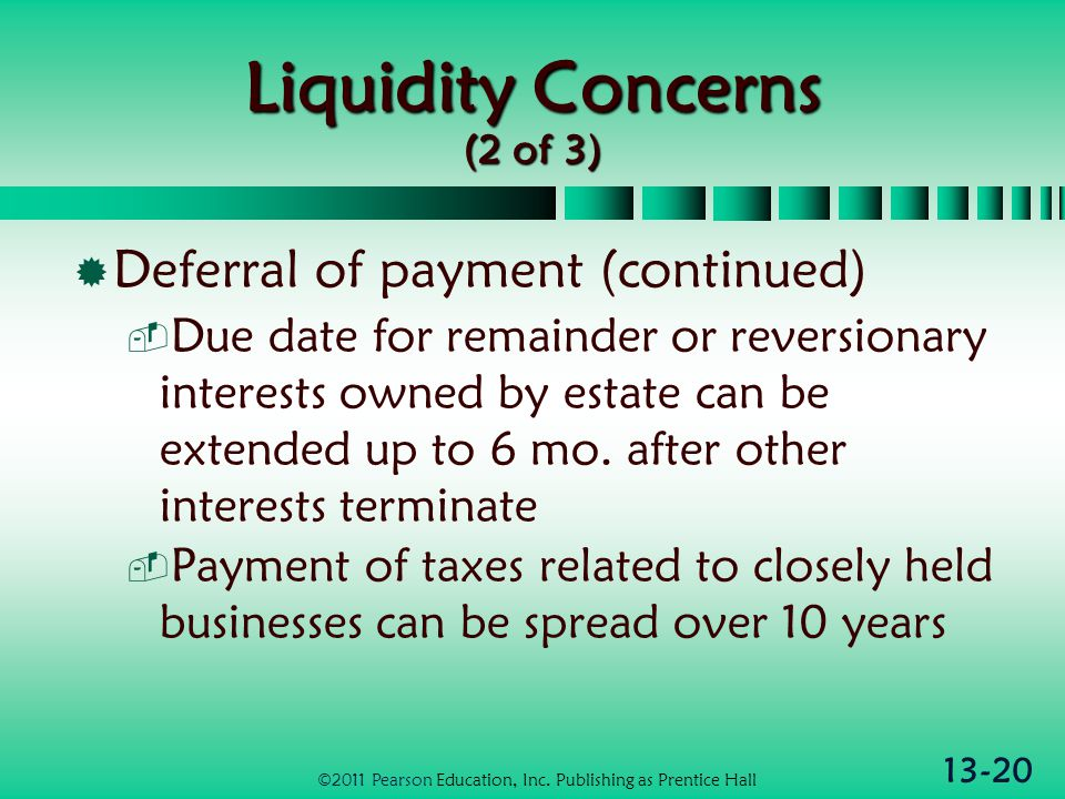 13-20 Liquidity Concerns (2 of 3)  Deferral of payment (continued)  Due date for remainder or reversionary interests owned by estate can be extended up to 6 mo.