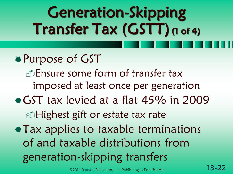 13-22 Generation-Skipping Transfer Tax (GSTT) (1 of 4)  Purpose of GST  Ensure some form of transfer tax imposed at least once per generation  GST tax levied at a flat 45% in 2009  Highest gift or estate tax rate  Tax applies to taxable terminations of and taxable distributions from generation-skipping transfers ©2011 Pearson Education, Inc.