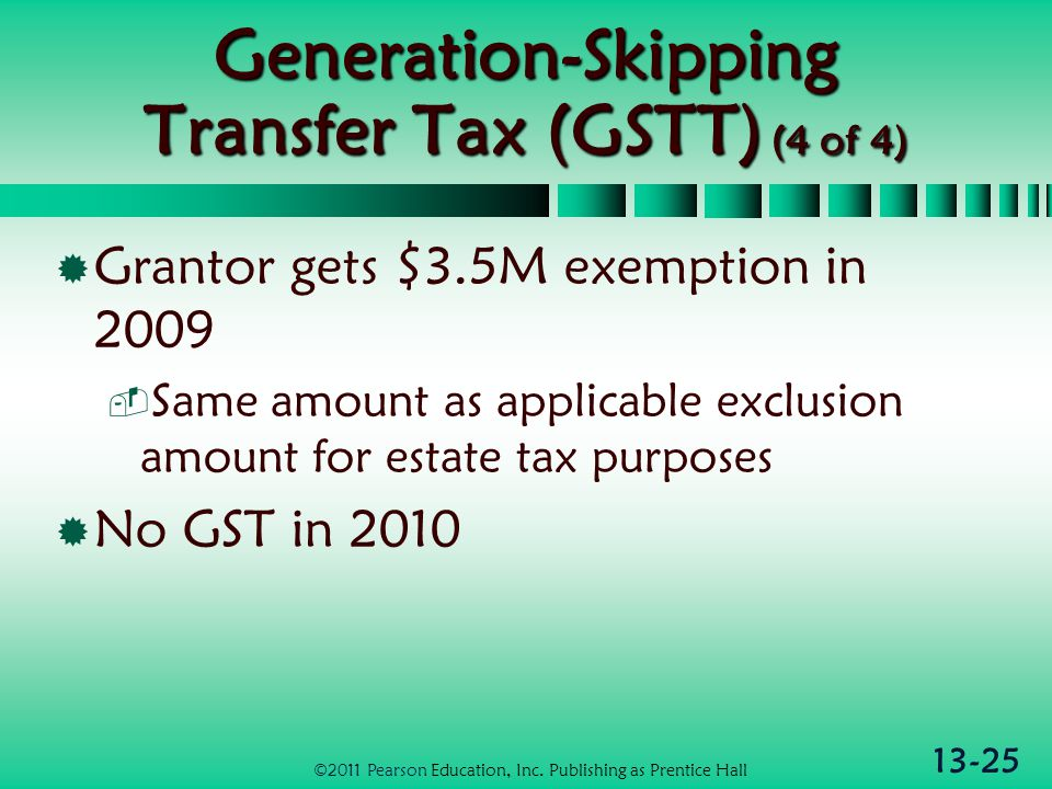 13-25 Generation-Skipping Transfer Tax (GSTT) (4 of 4)  Grantor gets $3.5M exemption in 2009  Same amount as applicable exclusion amount for estate