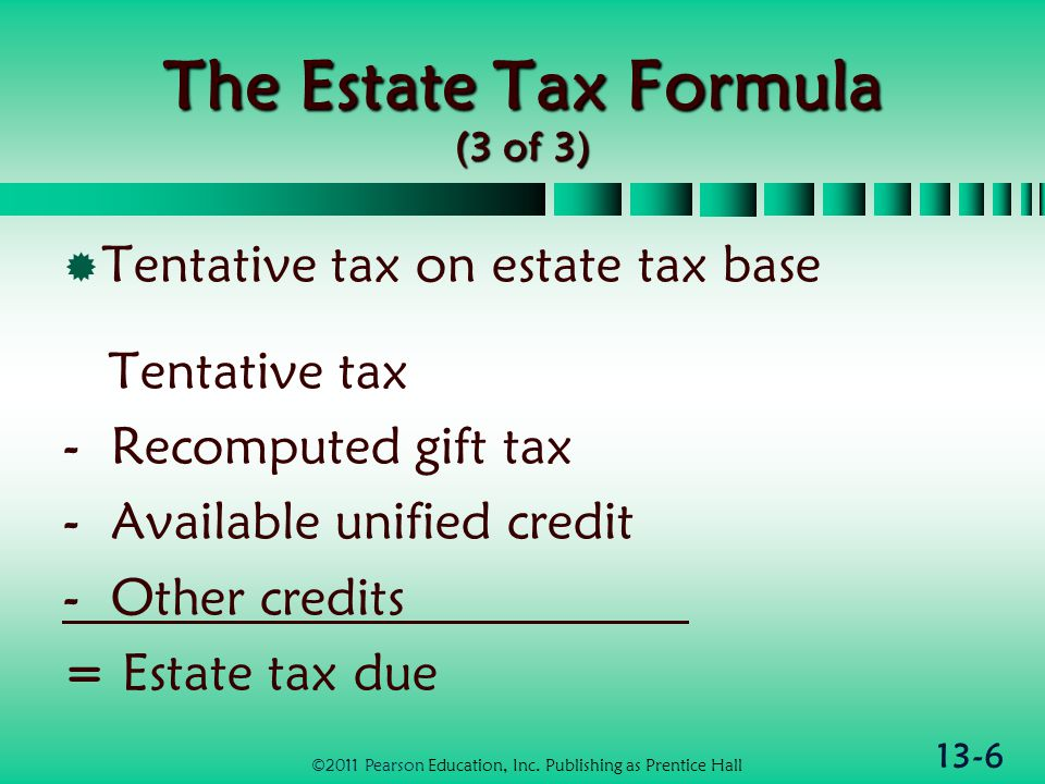 13-6 The Estate Tax Formula (3 of 3)  Tentative tax on estate tax base Tentative tax - Recomputed gift tax - Available unified credit - Other credits