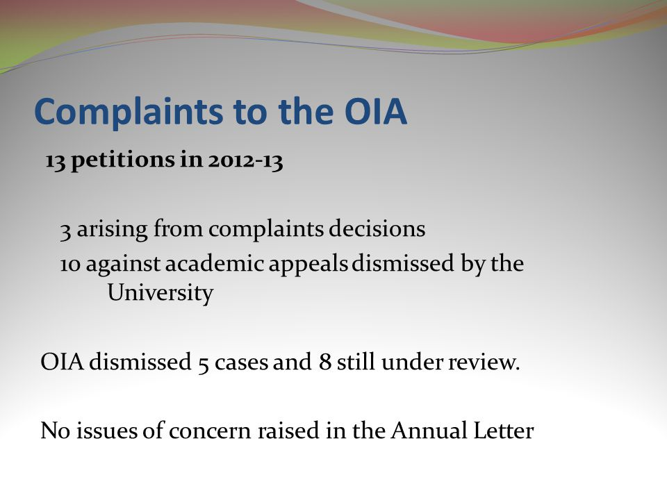 Complaints to the OIA 13 petitions in 2012-13 3 arising from complaints decisions 10 against academic appeals dismissed by the University OIA dismissed 5 cases and 8 still under review.