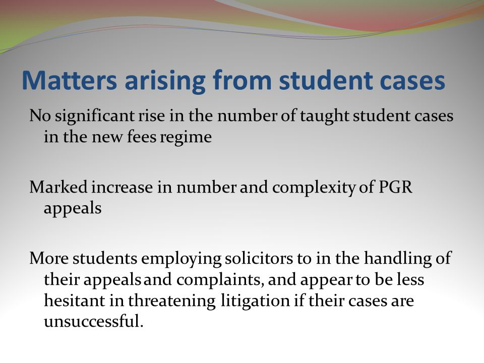 Matters arising from student cases No significant rise in the number of taught student cases in the new fees regime Marked increase in number and complexity of PGR appeals More students employing solicitors to in the handling of their appeals and complaints, and appear to be less hesitant in threatening litigation if their cases are unsuccessful.