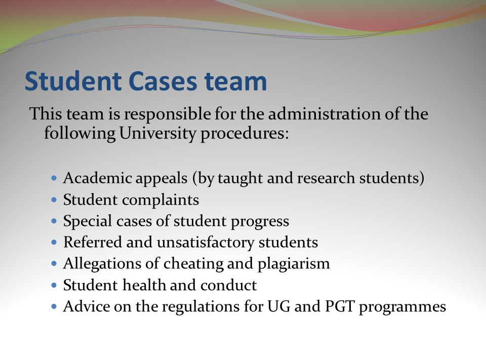 Student Cases team This team is responsible for the administration of the following University procedures: Academic appeals (by taught and research students) Student complaints Special cases of student progress Referred and unsatisfactory students Allegations of cheating and plagiarism Student health and conduct Advice on the regulations for UG and PGT programmes