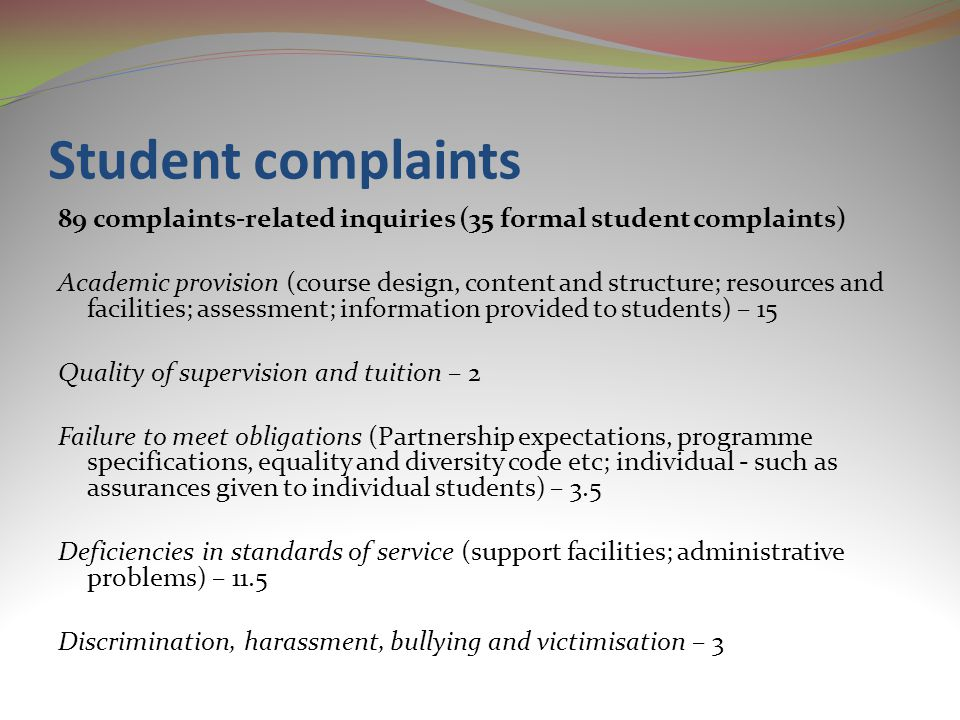 Student complaints 89 complaints-related inquiries (35 formal student complaints) Academic provision (course design, content and structure; resources and facilities; assessment; information provided to students) – 15 Quality of supervision and tuition – 2 Failure to meet obligations (Partnership expectations, programme specifications, equality and diversity code etc; individual - such as assurances given to individual students) – 3.5 Deficiencies in standards of service (support facilities; administrative problems) – 11.5 Discrimination, harassment, bullying and victimisation – 3