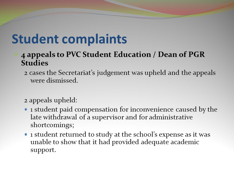 Student complaints 4 appeals to PVC Student Education / Dean of PGR Studies 2 cases the Secretariat's judgement was upheld and the appeals were dismissed.