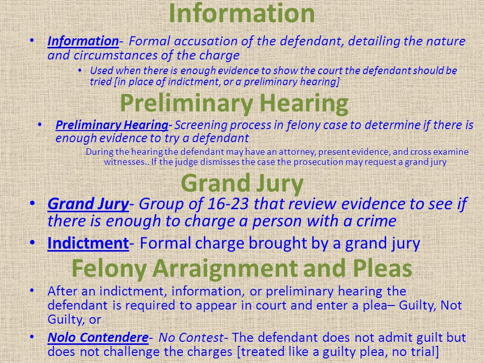 Information Information- Formal accusation of the defendant, detailing the nature and circumstances of the charge Used when there is enough evidence t