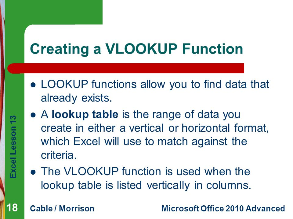 Excel Lesson 13 Cable / MorrisonMicrosoft Office 2010 Advanced Creating a VLOOKUP Function LOOKUP functions allow you to find data that already exists