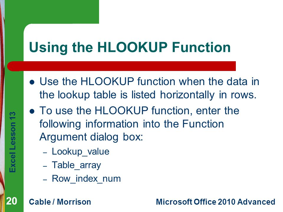 Excel Lesson 13 Cable / MorrisonMicrosoft Office 2010 Advanced Using the HLOOKUP Function Use the HLOOKUP function when the data in the lookup table i