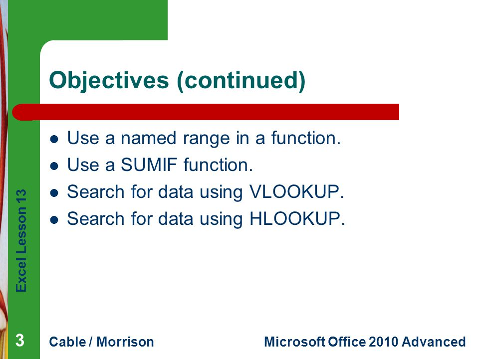 Excel Lesson 13 Cable / MorrisonMicrosoft Office 2010 Advanced Objectives (continued) Use a named range in a function. Use a SUMIF function. Search fo