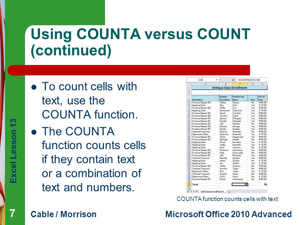 Excel Lesson 13 Cable / MorrisonMicrosoft Office 2010 Advanced Using COUNTA versus COUNT (continued) To count cells with text, use the COUNTA function
