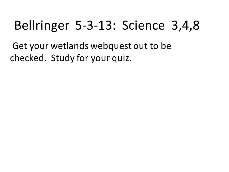Bellringer 5-3-13: Science 3,4,8 Get your wetlands webquest out to be checked. Study for your quiz.