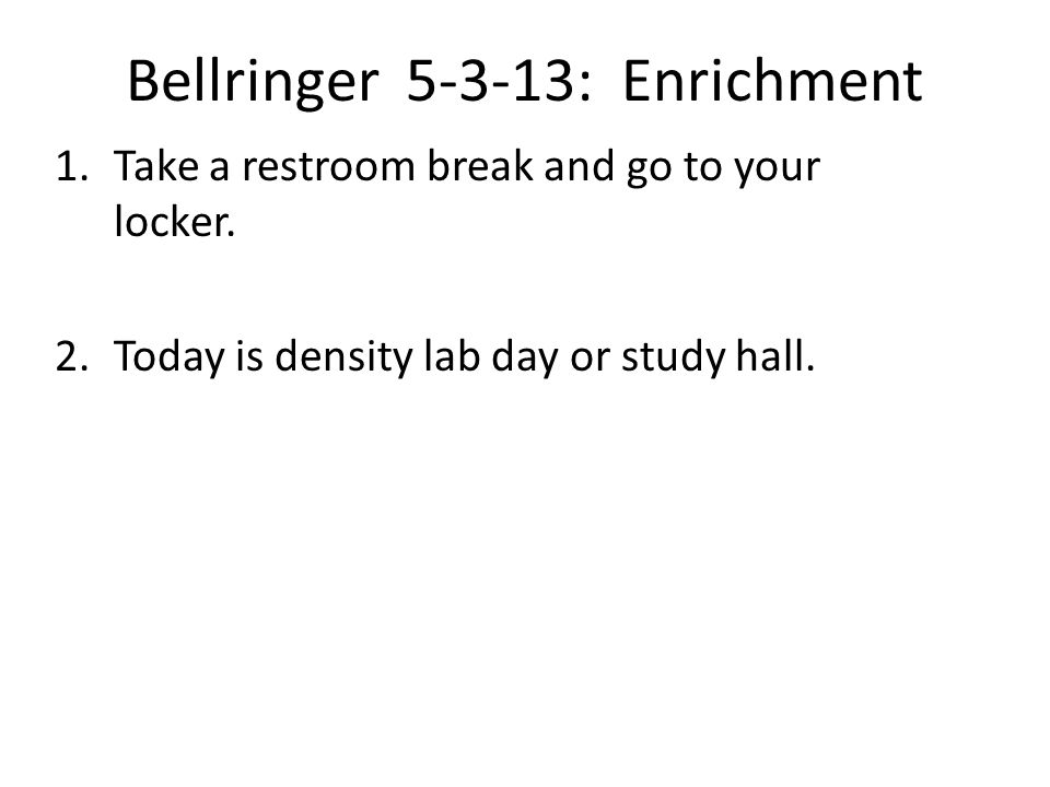 Bellringer 5-3-13: Enrichment 1.Take a restroom break and go to your locker.