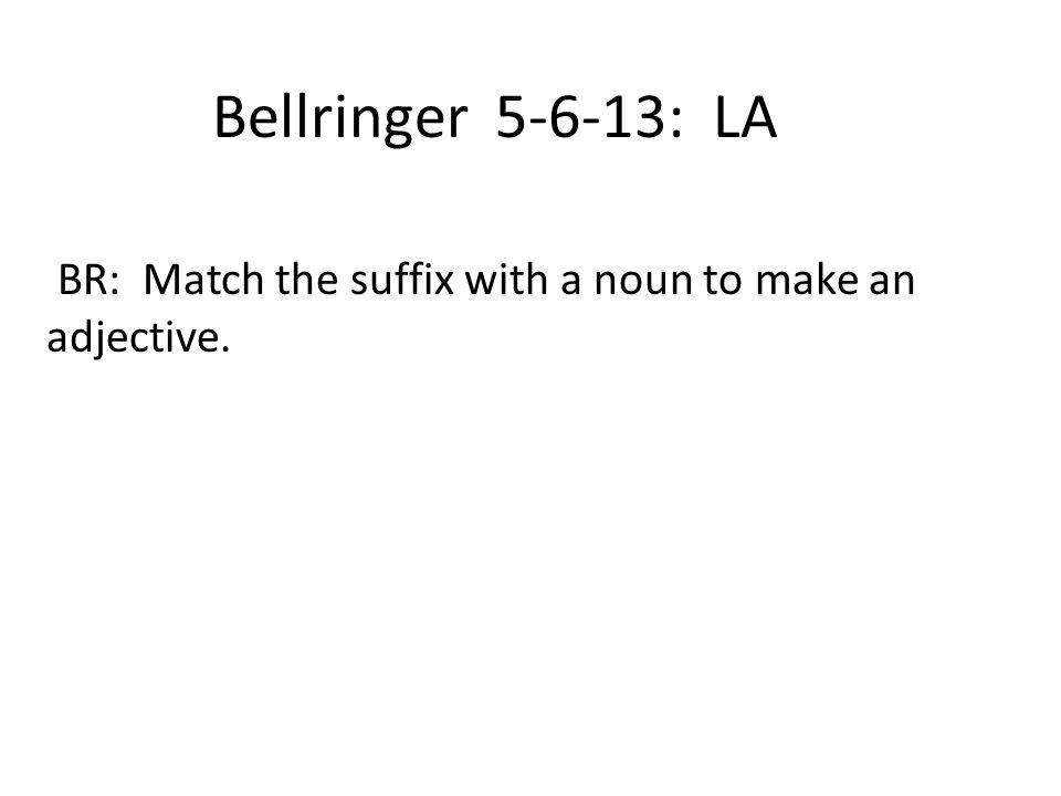 Bellringer 5-6-13: LA BR: Match the suffix with a noun to make an adjective.