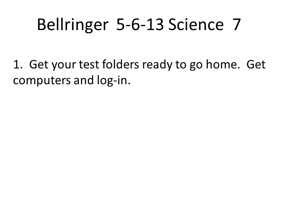 Bellringer 5-6-13 Science 7 1. Get your test folders ready to go home. Get computers and log-in.