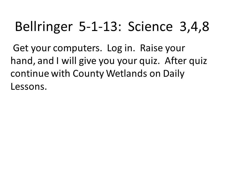 Bellringer 5-1-13: Science 3,4,8 Get your computers.