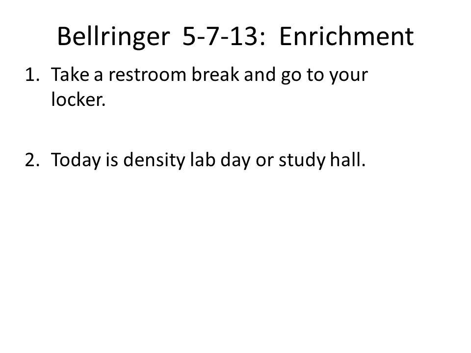 Bellringer 5-7-13: Enrichment 1.Take a restroom break and go to your locker.