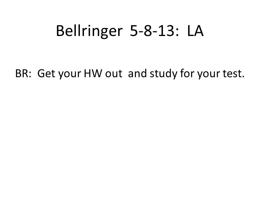 Bellringer 5-8-13: LA BR: Get your HW out and study for your test.