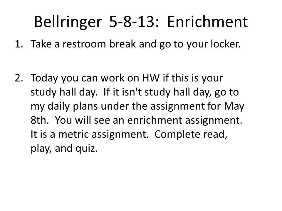 Bellringer 5-8-13: Enrichment 1.Take a restroom break and go to your locker.