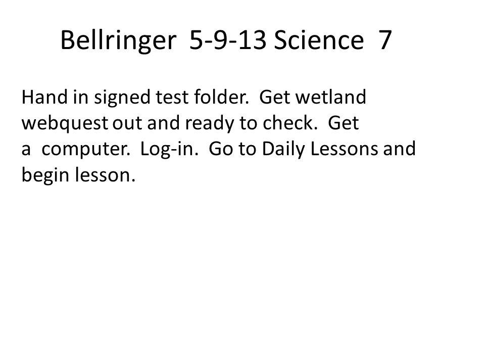 Bellringer 5-9-13 Science 7 Hand in signed test folder.