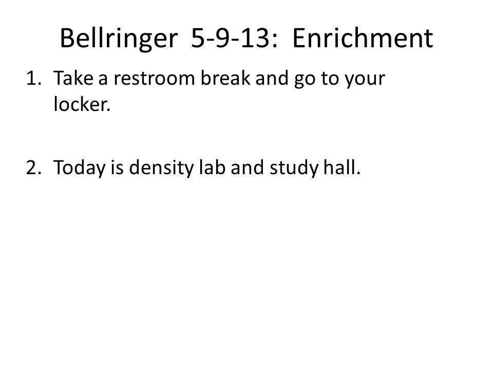 Bellringer 5-9-13: Enrichment 1.Take a restroom break and go to your locker.