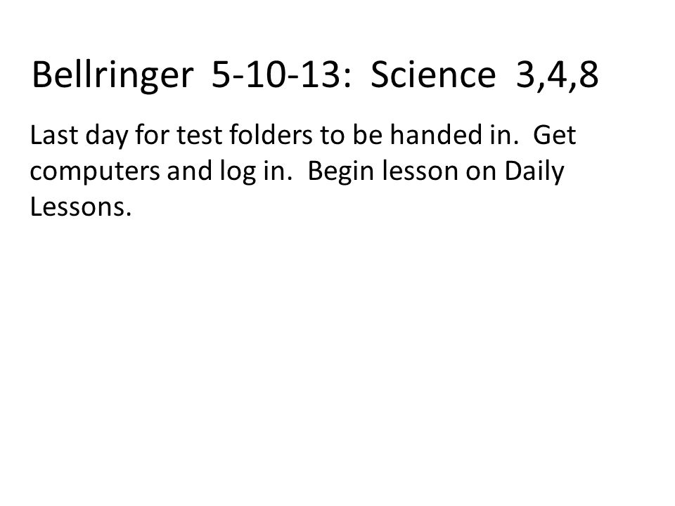 Bellringer 5-10-13: Science 3,4,8 Last day for test folders to be handed in.