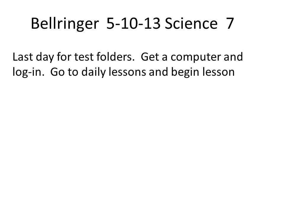 Bellringer 5-10-13 Science 7 Last day for test folders.