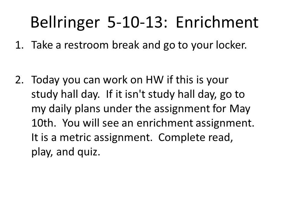 Bellringer 5-10-13: Enrichment 1.Take a restroom break and go to your locker.